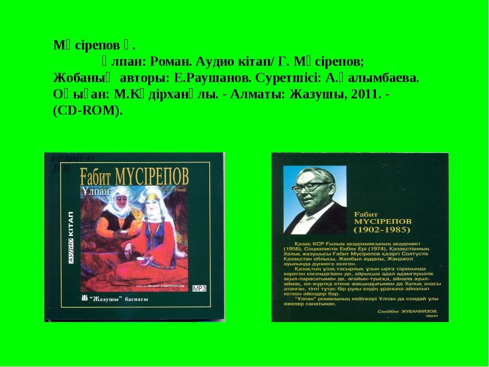 Мүсірепов Ғ. Ұлпан: Роман. Аудио кітап/ Г. Мұсірепов; Жобаның авторы: Е.Рауш...