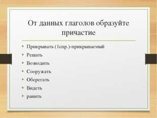 От данных глаголов образуйте причастие Прикрывать (1спр.)-прикрываемый Решать