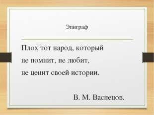 Эпиграф Плох тот народ, который не помнит, не любит, не ценит своей истории.