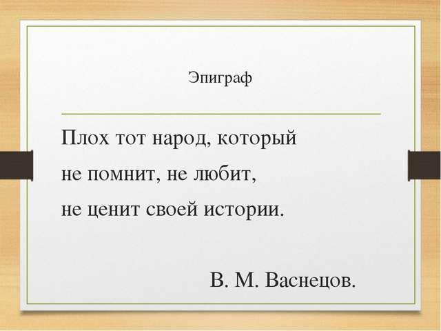 Эпиграф Плох тот народ, который не помнит, не любит, не ценит своей истории....