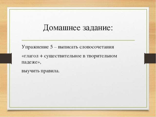 Домашнее задание: Упражнение 5 – выписать словосочетания «глагол + существите...