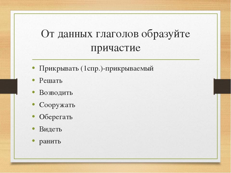 От данных глаголов образуйте причастие Прикрывать (1спр.)-прикрываемый Решать...