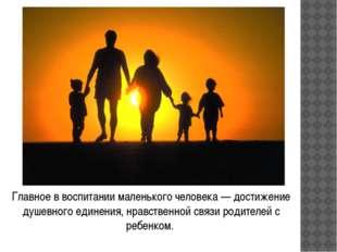 Главное в воспитании маленького человека — достижение душевного единения, нра