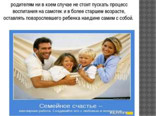 родителям ни в коем случае не стоит пускать процесс воспитания на самотек и в