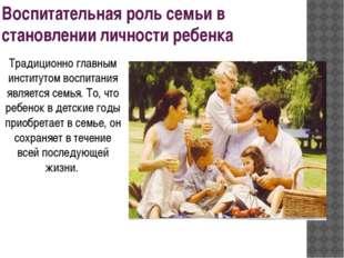 Воспитательная роль семьи в становлении личности ребенка Традиционно главным
