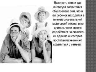 Важность семьи как института воспитания обусловлена тем, что в ней ребенок на