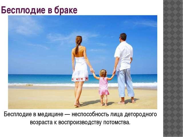 Бесплодие в браке Бесплодие в медицине — неспособность лица детородного возра...