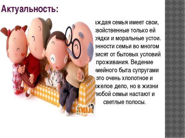 Актуальность: Каждая семья имеет свои, свойственные только ей порядки и морал...