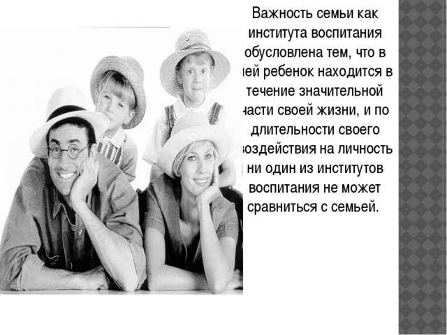 Важность семьи как института воспитания обусловлена тем, что в ней ребенок на...