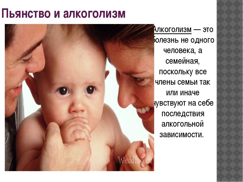Пьянство и алкоголизм Алкоголизм — это болезнь не одного человека, а семейная...