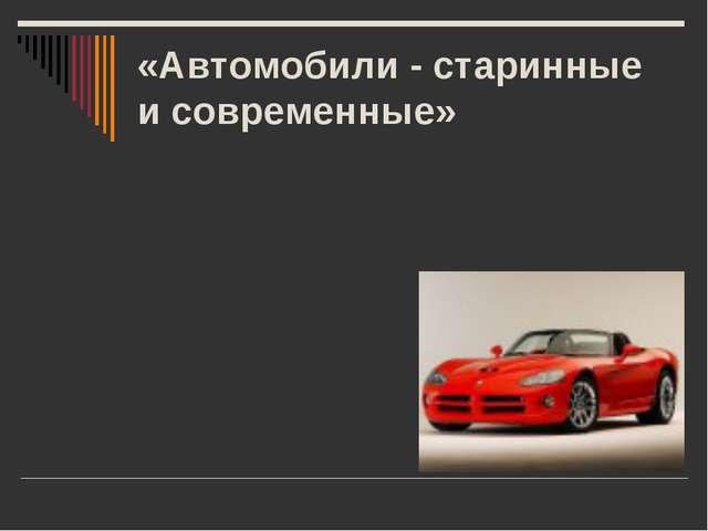 «Автомобили - старинные и современные»