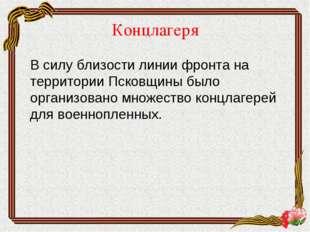 Концлагеря В силу близости линии фронта на территории Псковщины было организ