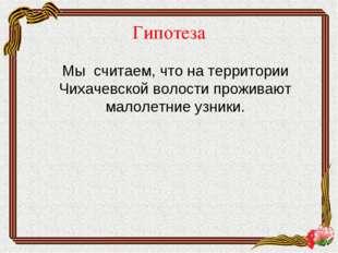 Гипотеза Мы считаем, что на территории Чихачевской волости проживают малолет
