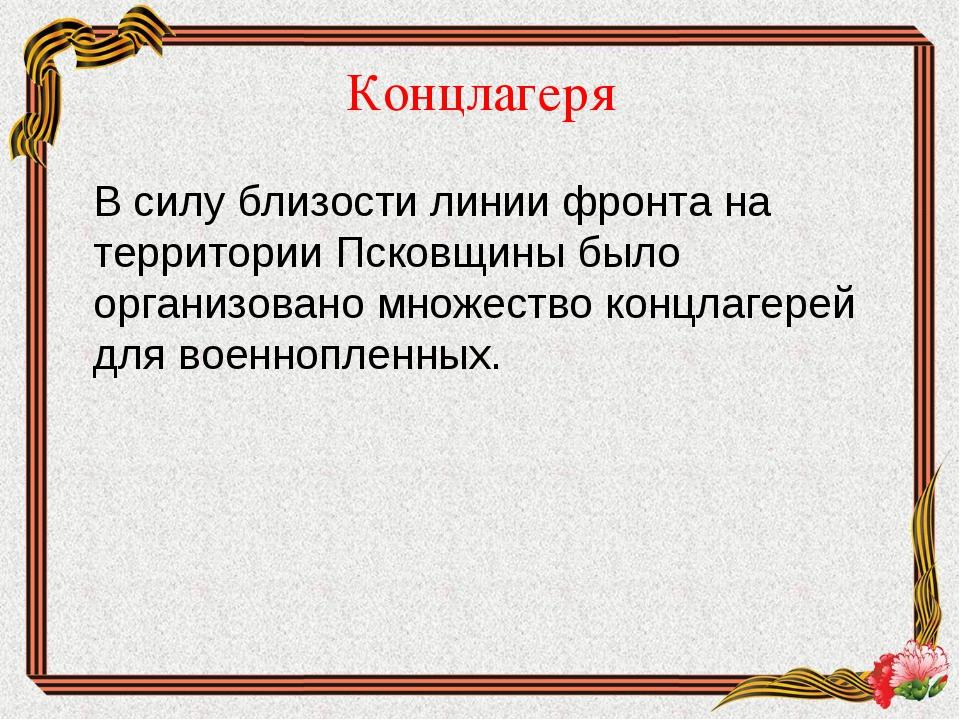 Концлагеря В силу близости линии фронта на территории Псковщины было организ...