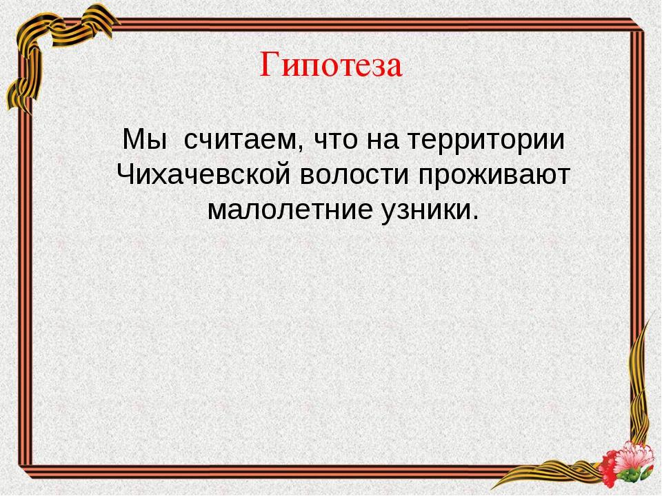 Гипотеза Мы считаем, что на территории Чихачевской волости проживают малолет...