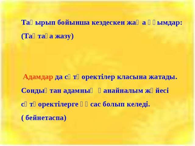 Тақырып бойынша кездескен жаңа ұғымдар: (Тақтаға жазу) Адамдар да сүтқоректіл...