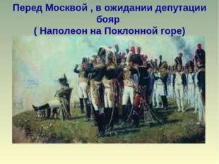 Перед Москвой , в ожидании депутации бояр ( Наполеон на Поклонной горе)