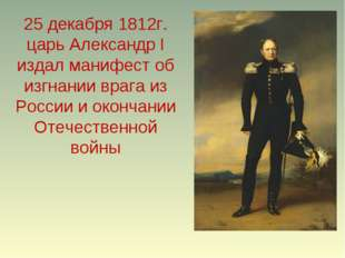 25 декабря 1812г. царь Александр I издал манифест об изгнании врага из России