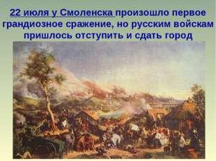22 июля у Смоленска произошло первое грандиозное сражение, но русским войскам