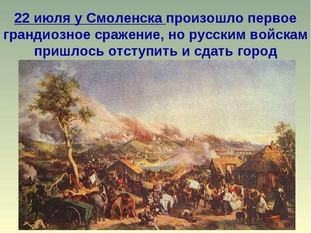 22 июля у Смоленска произошло первое грандиозное сражение, но русским войскам...