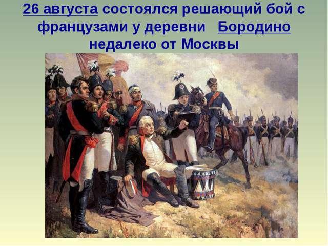 26 августа состоялся решающий бой с французами у деревни Бородино недалеко от...