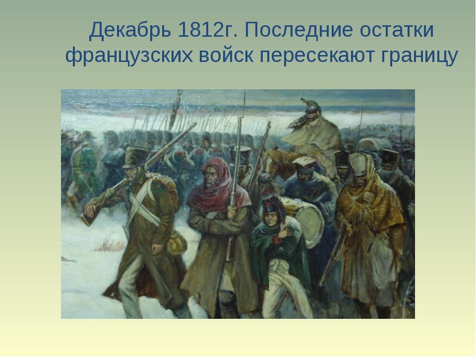 Декабрь 1812г. Последние остатки французских войск пересекают границу