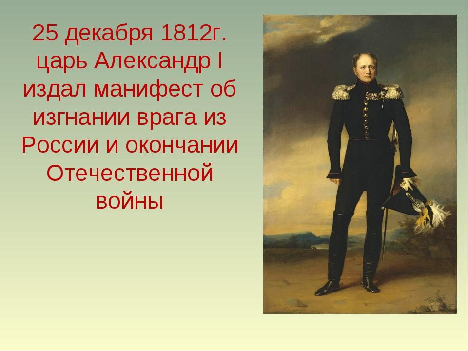 25 декабря 1812г. царь Александр I издал манифест об изгнании врага из России...