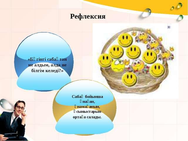 Description of the contents Рефлексия «Бүгінгі сабақтан не алдым, алда не біл...