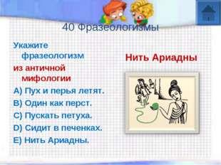 40 Фразеологизмы Укажите фразеологизм из античной мифологии A) Пух и перья л