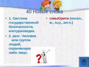 40 Новые слова 1. Система государственной безопасности, контрразведка. 2. ра