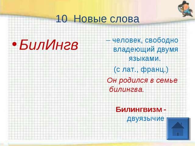 10 Новые слова БилИнгв – человек, свободно владеющий двумя языками. (с лат.,...