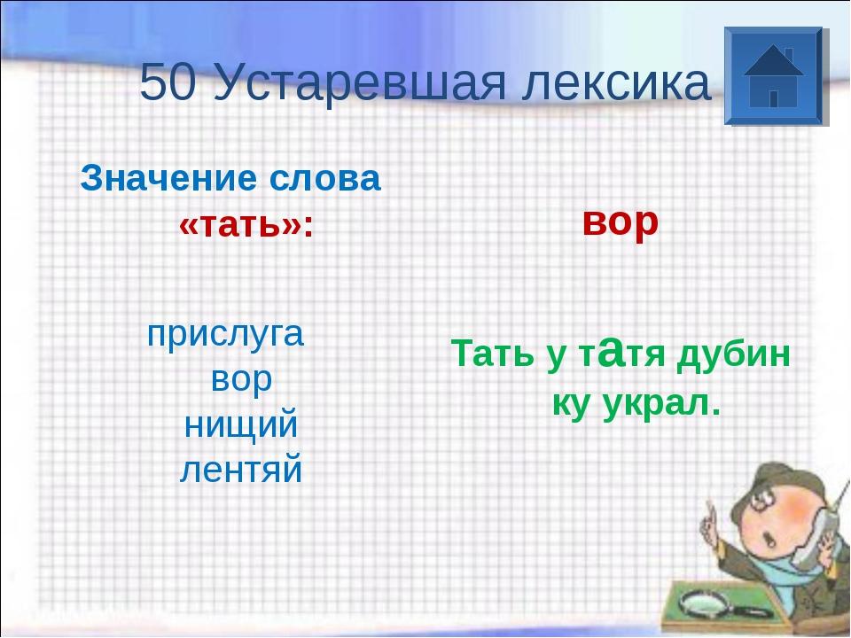 50 Устаревшая лексика Значение слова «тать»: прислуга вор нищий лентяй во...