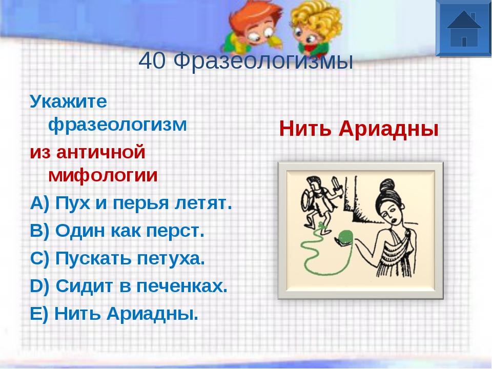40 Фразеологизмы Укажите фразеологизм из античной мифологии A) Пух и перья л...