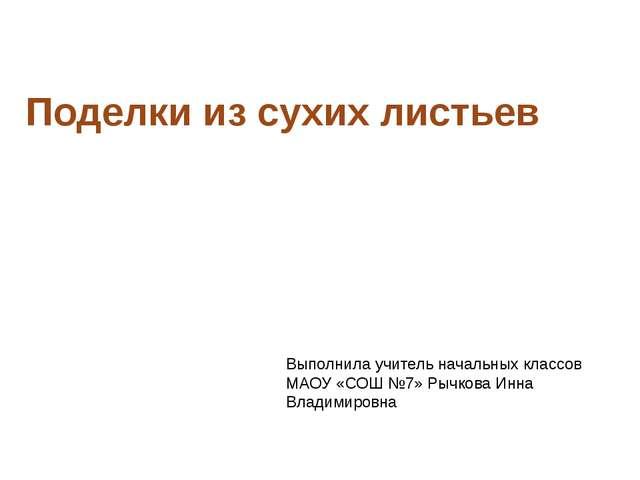 Поделки из сухих листьев Выполнила учитель начальных классов МАОУ «СОШ №7» Ры...