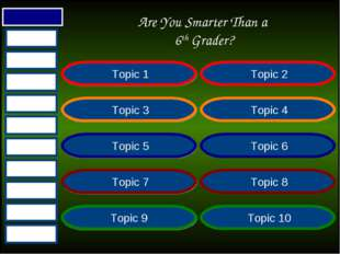 Are You Smarter Than a 6th Grader? Topic 1 Topic 2 Topic 3 Topic 4 Topic 5 To