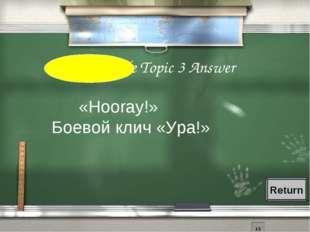 4th Grade Topic 3 Answer «Hooray!» Боевой клич «Ура!» Return