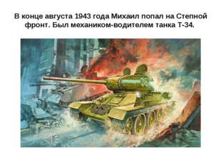 В конце августа 1943 года Михаил попал на Степной фронт. Был механиком-водите