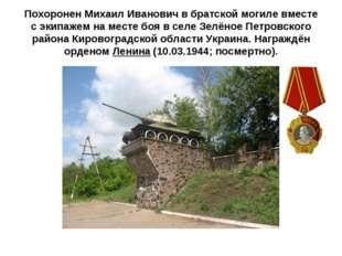 Похоронен Михаил Иванович в братской могиле вместе с экипажем на месте боя в