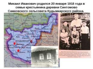 Михаил Иванович родился 20 января 1918 года в семье крестьянина деревни Синто