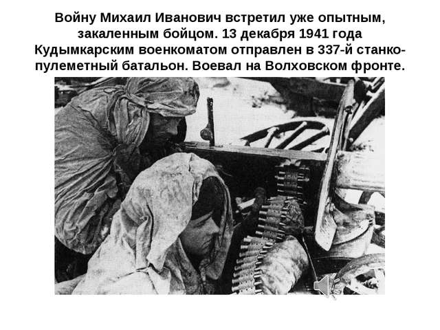 Войну Михаил Иванович встретил уже опытным, закаленным бойцом. 13 декабря 194...