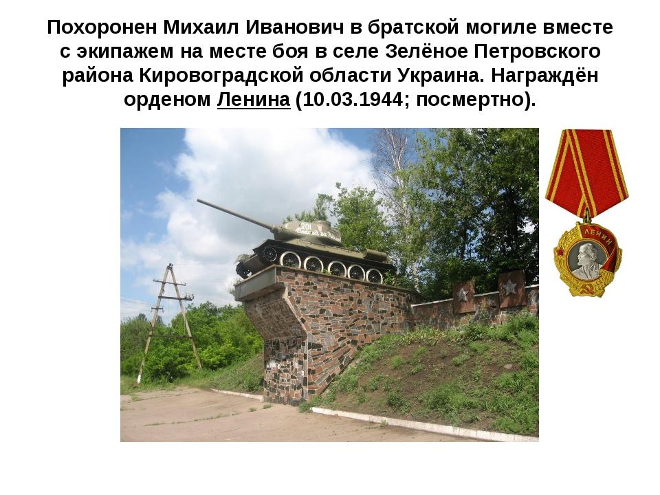 Похоронен Михаил Иванович в братской могиле вместе с экипажем на месте боя в...