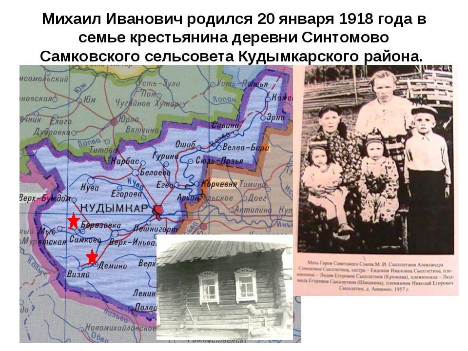 Михаил Иванович родился 20 января 1918 года в семье крестьянина деревни Синто...