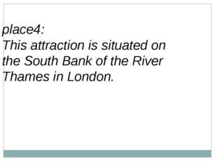 place4: This attraction is situated on theSouth Bankof theRiver Thamesin
