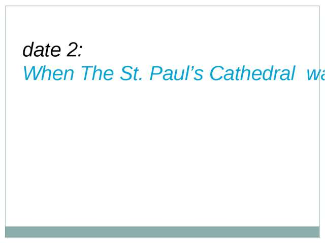date 2: When The St. Paul's Cathedral was opened?