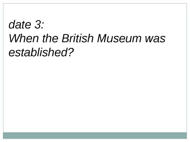 date 3: When the British Museum was established?