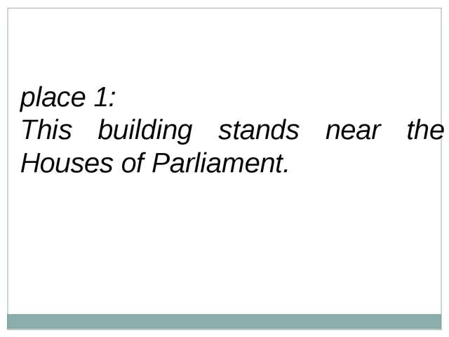 place 1: This building stands near the Houses of Parliament.