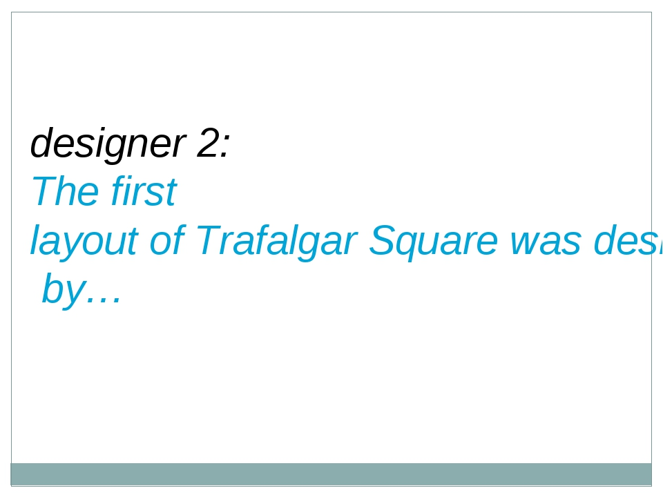 designer 2: The first layout of Trafalgar Square was designed by…