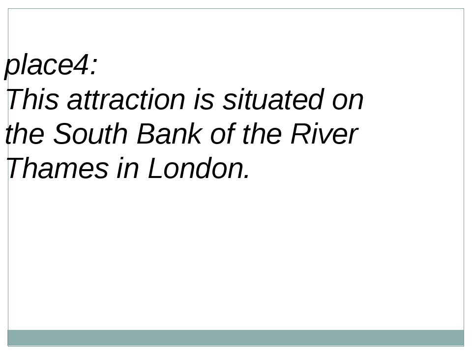 place4: This attraction is situated on theSouth Bankof theRiver Thamesin...