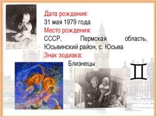 Дата рождения: 31 мая 1979 года Место рождения: СССР, Пермская область, Юсьви