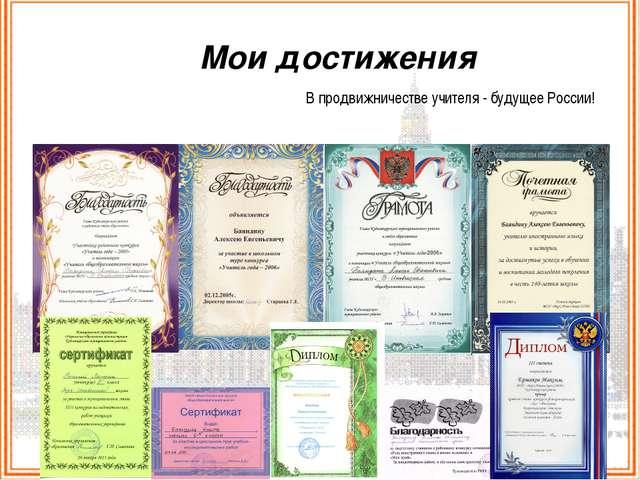 Мои достижения В продвижничестве учителя - будущее России!